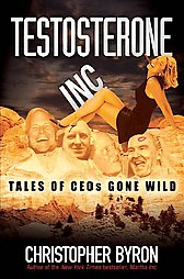 Testosterone, Inc, tales of CEOs gone wild, christopher byron, jack welch