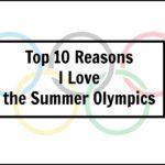 Top 10 Reasons I Love the Summer Olympics