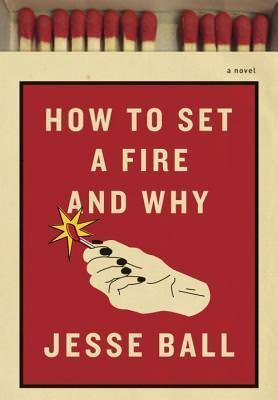 How to Set A Fire and Why, Jesse Ball