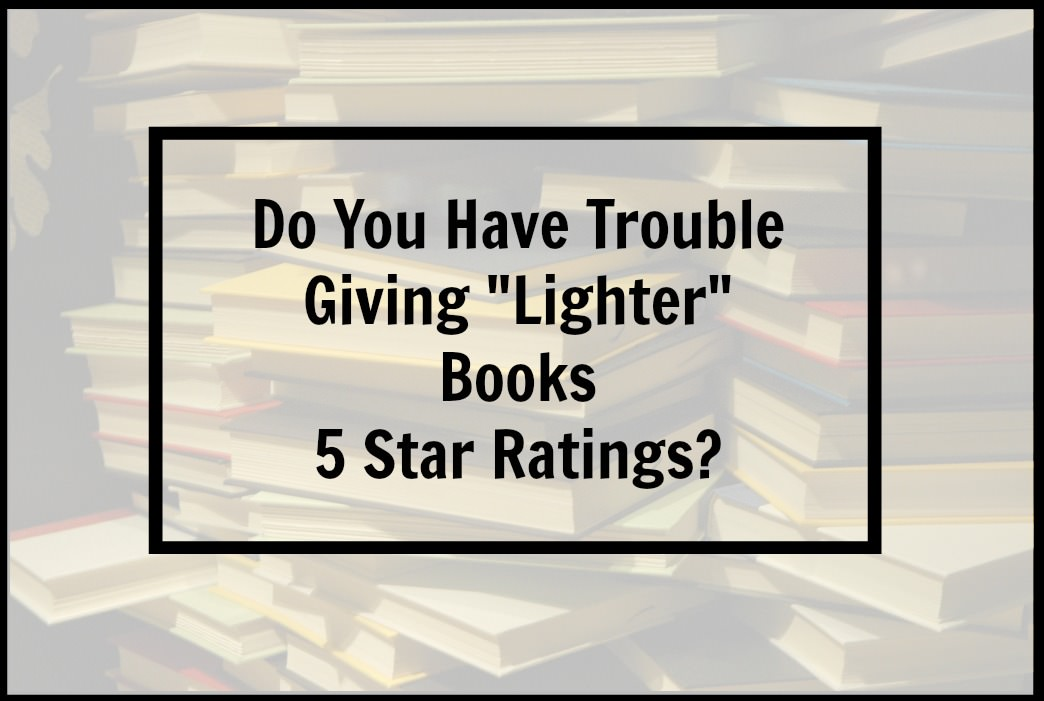 "Do You Have Trouble Giving ""Lighter"" Books 5 Star Ratings?"