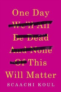 One Day We'll All Be Dead and None of This Will Matter, Scaachi Koul