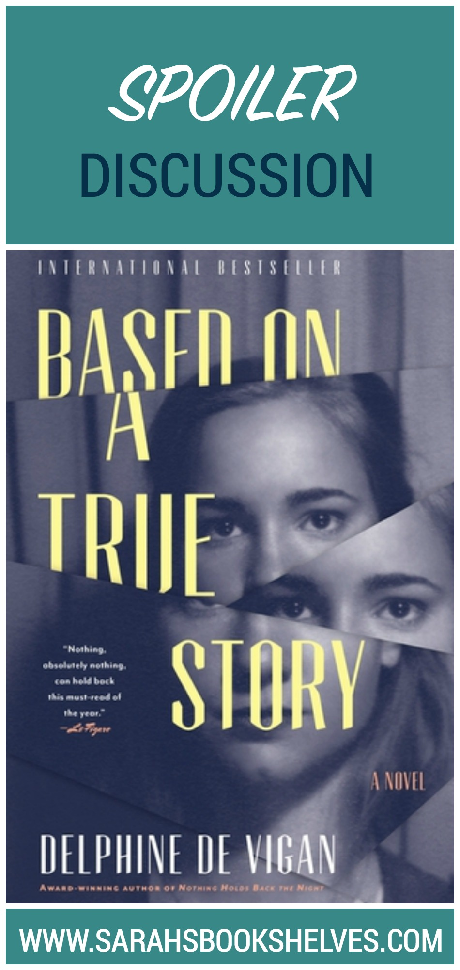 Based on a True Story by Delphine de Vigan Spoiler Discussion: Is the story real or fiction? Or a mix of both? This is a book you just HAVE to discuss!